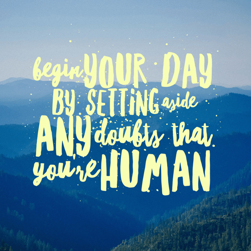 begin-your-day-by-setting-aside-any-doubts-that-youre-human-500x500-tinypng